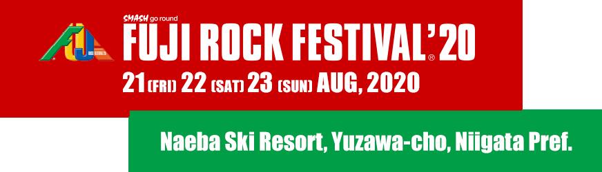 FUJI ROCK FESTIVAL'20 21 Fri, 22 Sat, 23 Sun August 2020 Naeba Ski Resort, Yuzawa-cho, Niigata Pref.